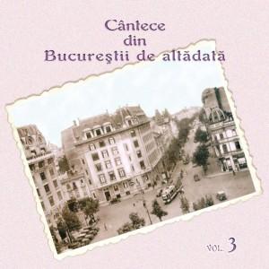 CANTECE DIN BUCURESTII DE ALTADATA - VOL. 3 (CD)